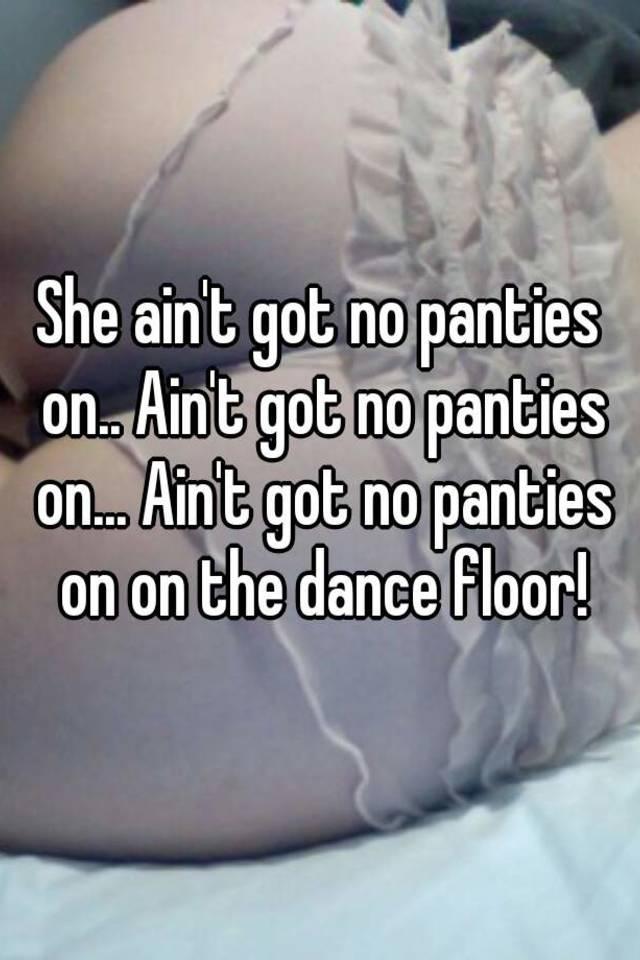 She Aint Got No Panties On Aint Got No Panties On Aint Got No Panties On On The Dance Floor