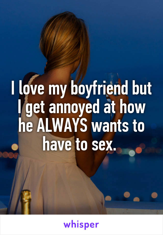 I love my boyfriend but I get annoyed at how he ALWAYS wants to have to sex.