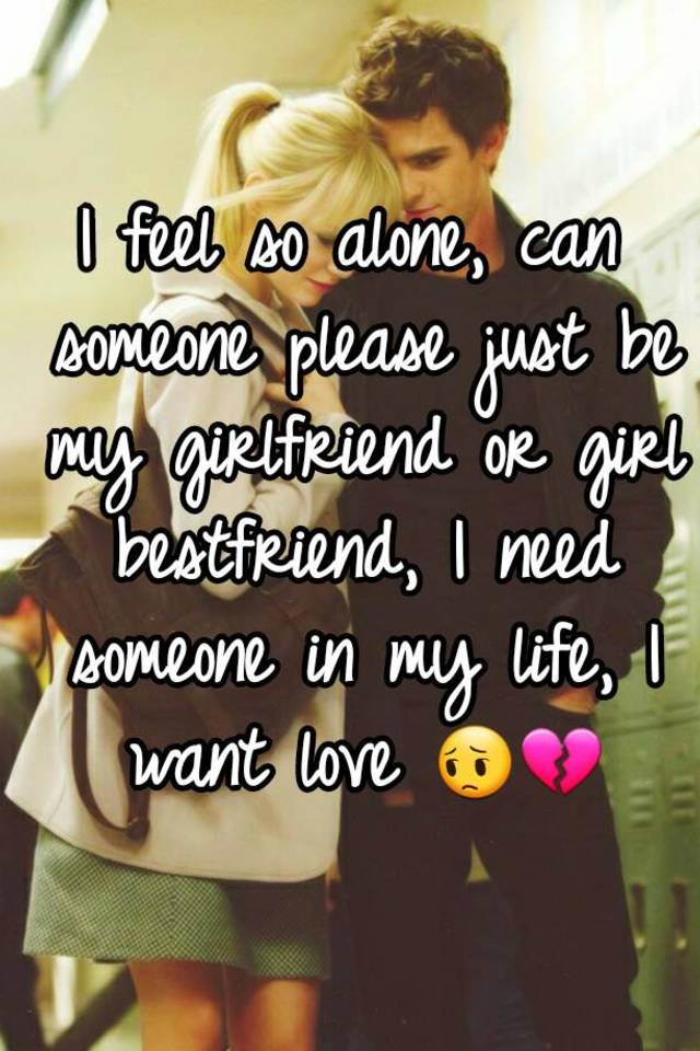 i feel so alone can someone please just be my girlfriend or girl