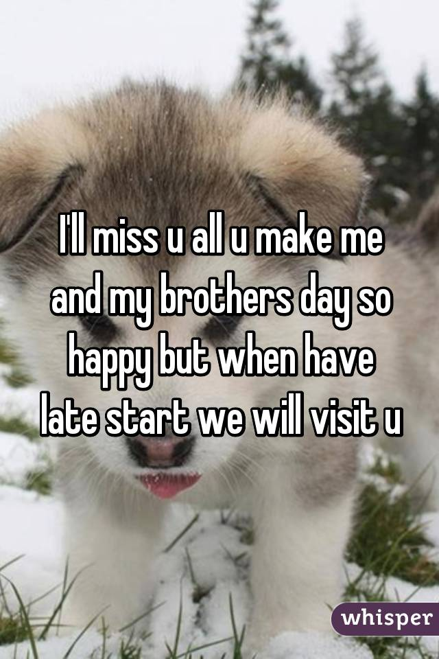 I'll miss u all u make me and my brothers day so happy but when have late start we will visit u