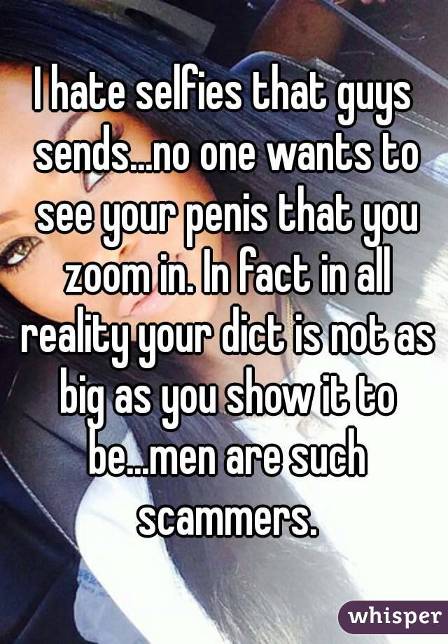 I hate selfies that guys sends...no one wants to see your penis that you zoom in. In fact in all reality your dict is not as big as you show it to be...men are such scammers.