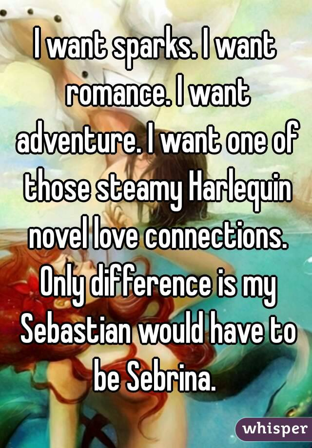 I want sparks. I want romance. I want adventure. I want one of those steamy Harlequin novel love connections. Only difference is my Sebastian would have to be Sebrina.