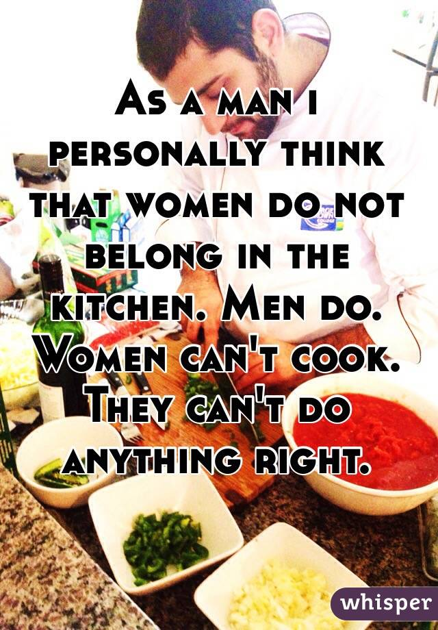 As a man i personally think that women do not belong in the kitchen. Men do. Women can't cook. They can't do anything right.