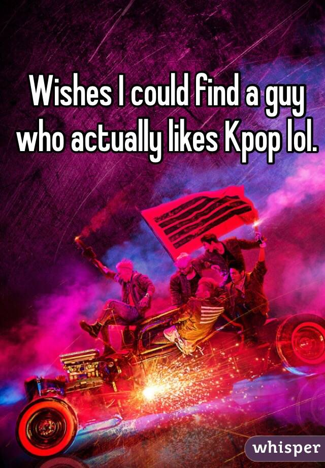 Wishes I could find a guy who actually likes Kpop lol.