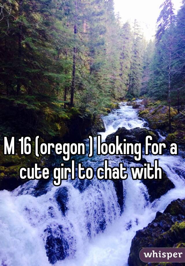 M 16 (oregon ) looking for a cute girl to chat with