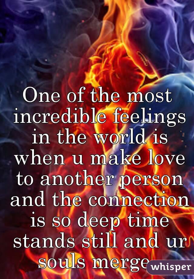 One of the most incredible feelings in the world is when u make love to another person and the connection is so deep time stands still and ur souls merge.