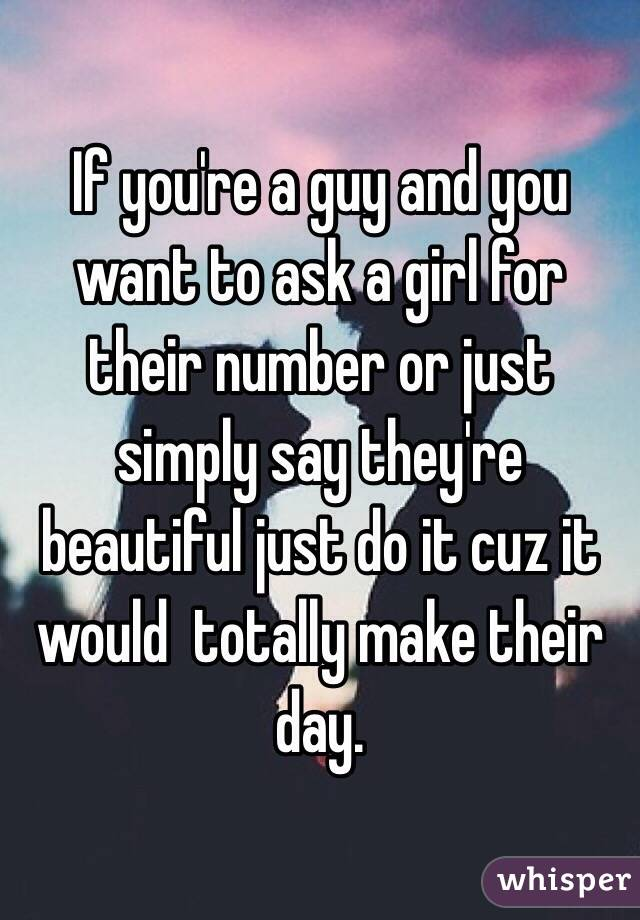 If you're a guy and you want to ask a girl for their number or just simply say they're beautiful just do it cuz it would  totally make their day.