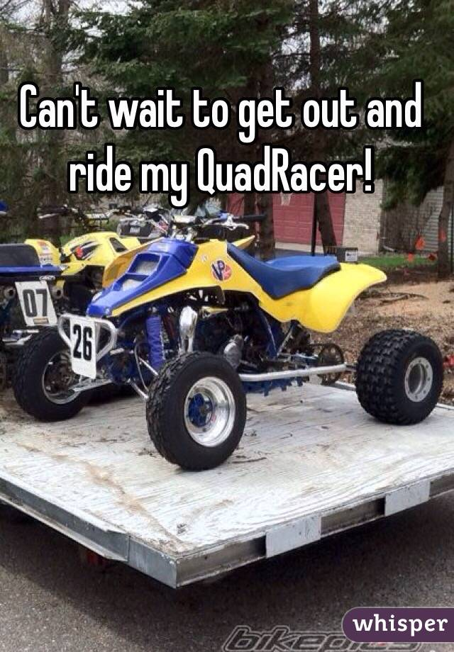 Can't wait to get out and ride my QuadRacer!