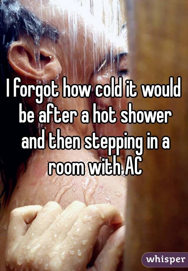 I forgot how cold it would be after a hot shower and then stepping in a room with AC
