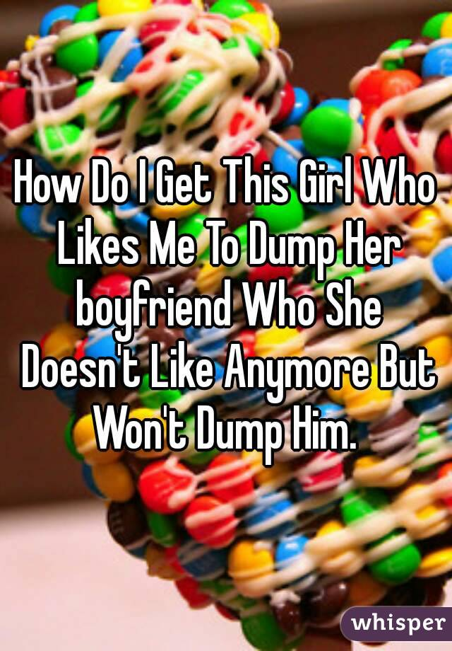 How Do I Get This Girl Who Likes Me To Dump Her boyfriend Who She Doesn't Like Anymore But Won't Dump Him.