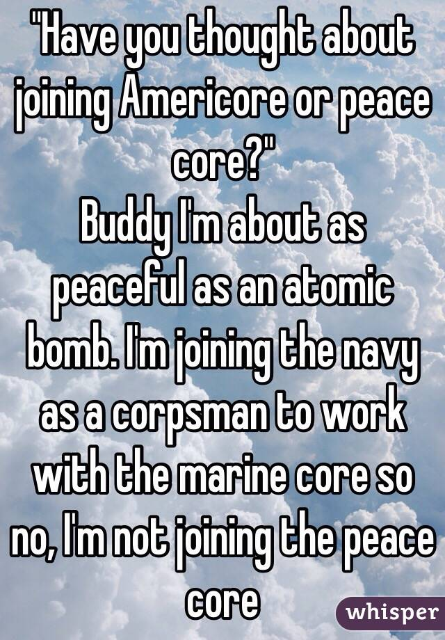 """""""Have you thought about joining Americore or peace core?""""  Buddy I'm about as peaceful as an atomic bomb. I'm joining the navy as a corpsman to work with the marine core so no, I'm not joining the peace core"""