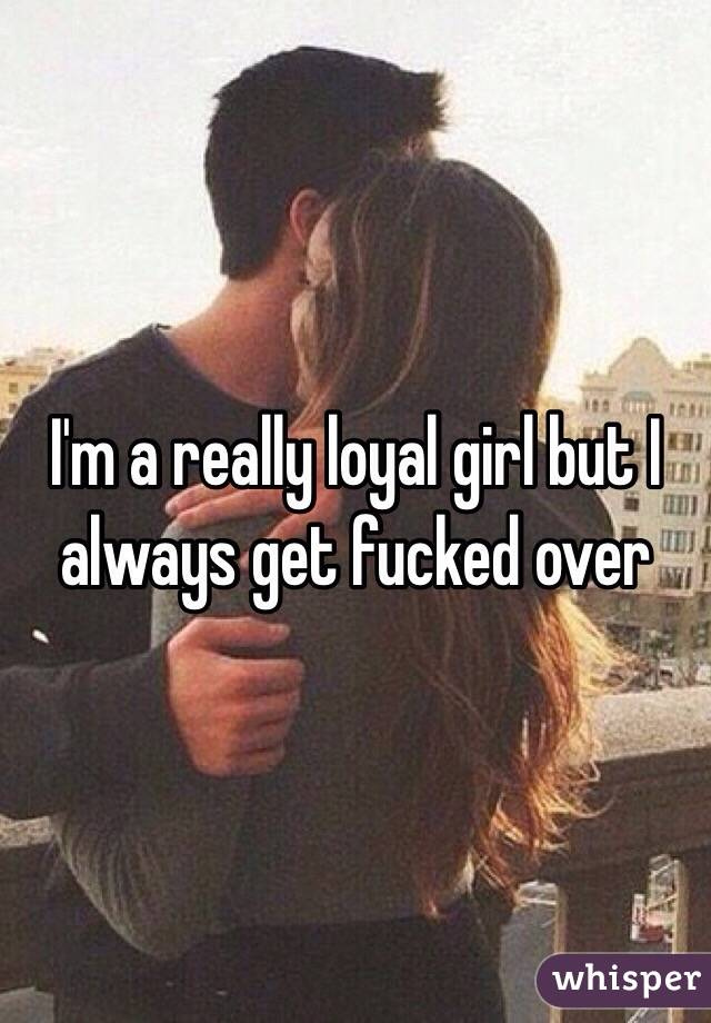 I'm a really loyal girl but I always get fucked over