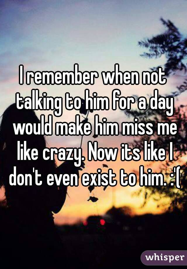 I remember when not talking to him for a day would make him miss me like crazy. Now its like I don't even exist to him. :'(