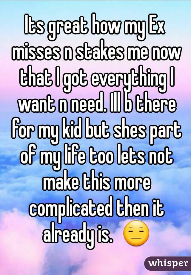 Its great how my Ex misses n stakes me now that I got everything I want n need. Ill b there for my kid but shes part of my life too lets not make this more complicated then it already is.  😑