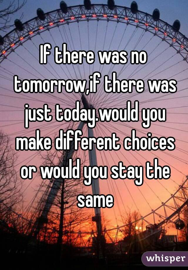 If there was no tomorrow,if there was just today.would you make different choices or would you stay the same