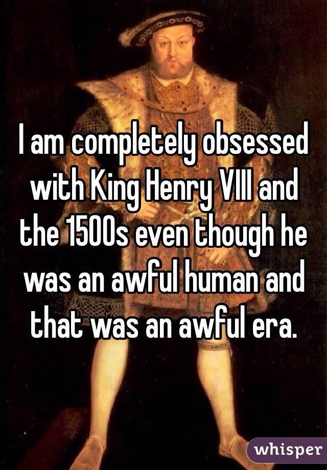 I am completely obsessed with King Henry VIII and the 1500s even though he was an awful human and that was an awful era.