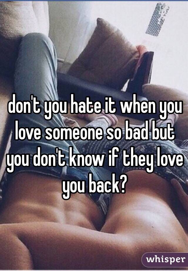 don't you hate it when you love someone so bad but you don't know if they love you back?