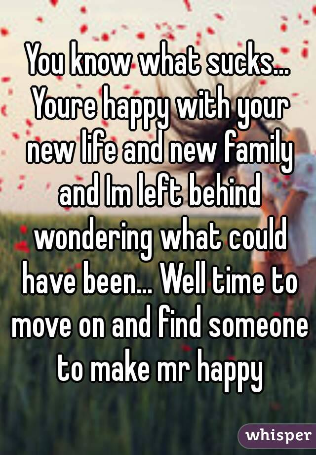 You know what sucks... Youre happy with your new life and new family and Im left behind wondering what could have been... Well time to move on and find someone to make mr happy