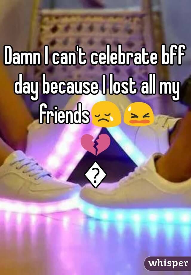 Damn I can't celebrate bff day because I lost all my friends😢😫💔🙇