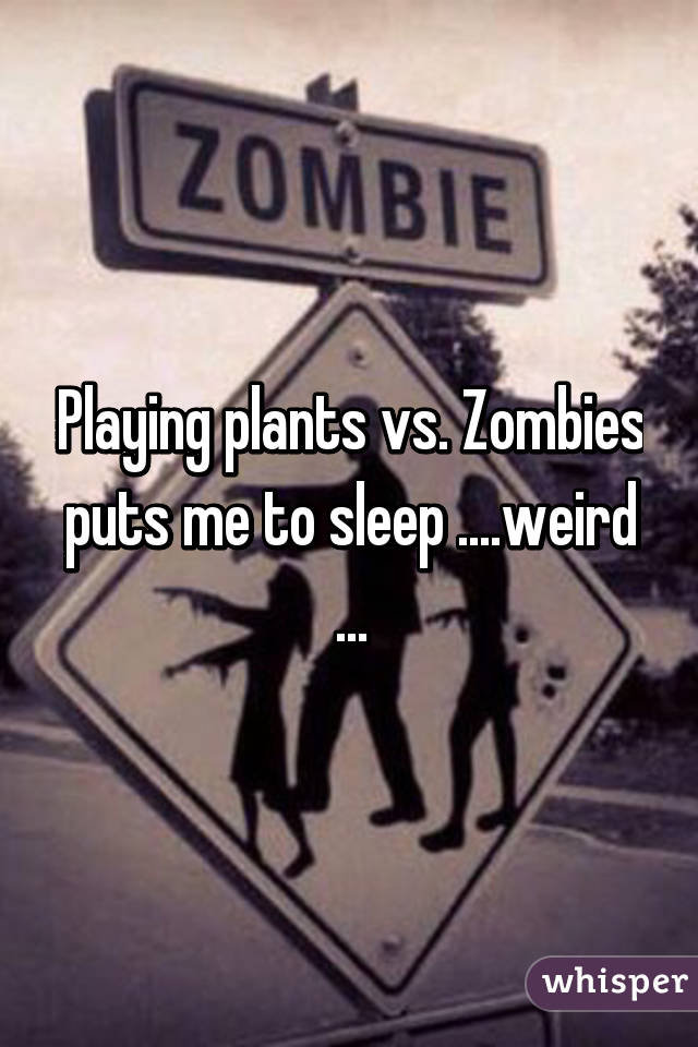 Playing plants vs. Zombies puts me to sleep ....weird ...