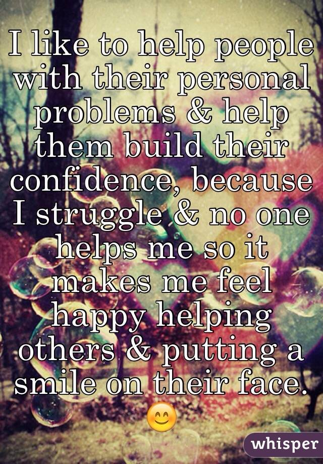 I like to help people with their personal problems & help them build their confidence, because I struggle & no one helps me so it makes me feel happy helping others & putting a smile on their face. 😊