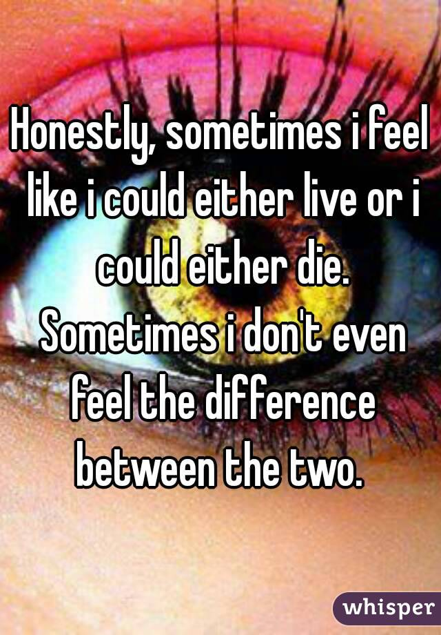Honestly, sometimes i feel like i could either live or i could either die. Sometimes i don't even feel the difference between the two.