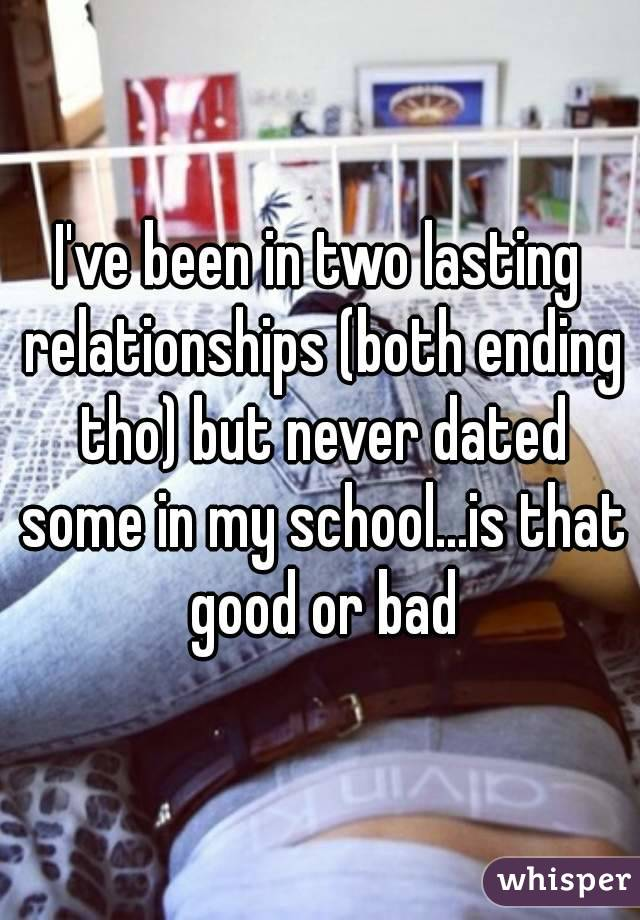 I've been in two lasting relationships (both ending tho) but never dated some in my school...is that good or bad