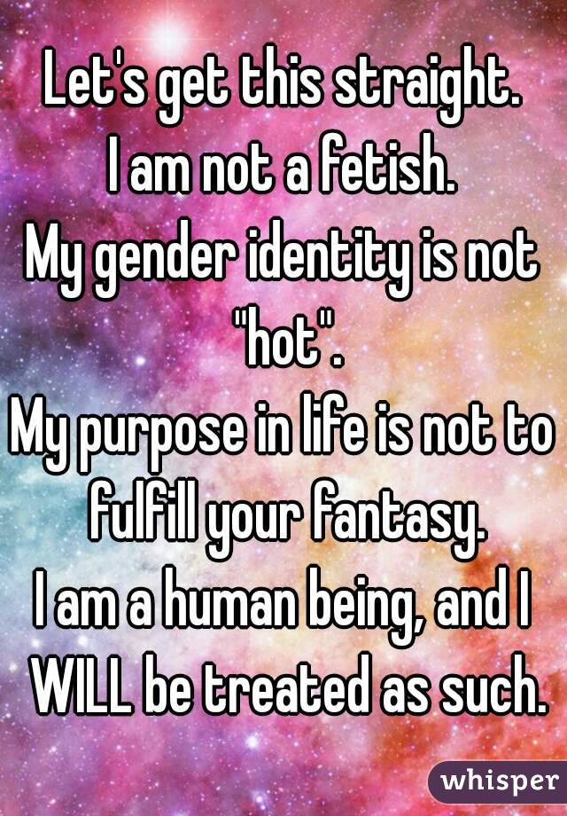 """Let's get this straight. I am not a fetish. My gender identity is not """"hot"""". My purpose in life is not to fulfill your fantasy. I am a human being, and I WILL be treated as such."""