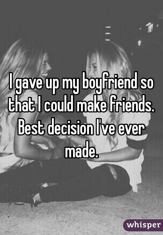 I gave up my boyfriend so that I could make friends. Best decision I've ever made.