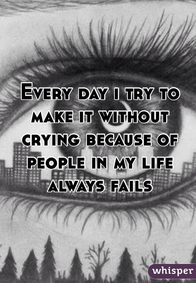 Every day i try to make it without crying because of people in my life always fails
