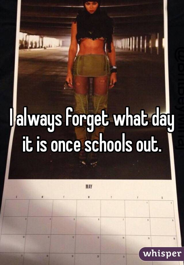 I always forget what day it is once schools out.