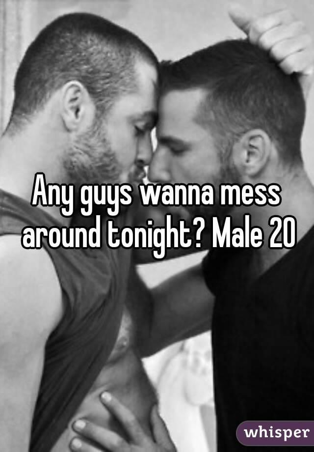 Any guys wanna mess around tonight? Male 20