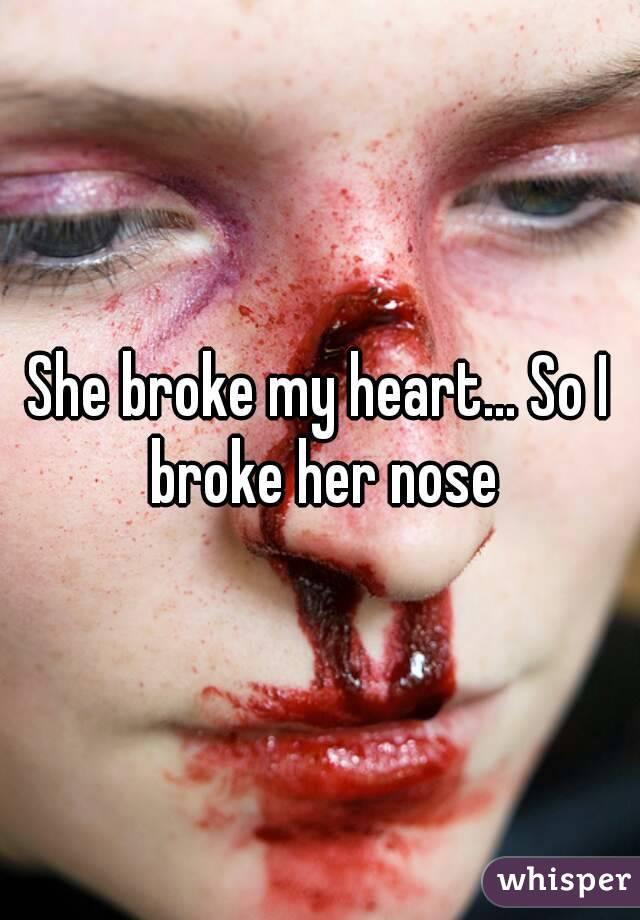 She broke my heart... So I broke her nose