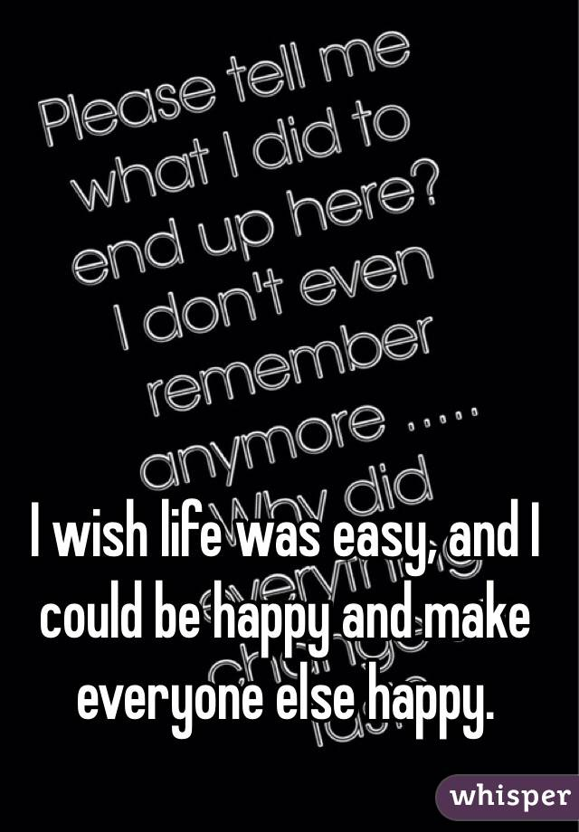 I wish life was easy, and I could be happy and make everyone else happy.