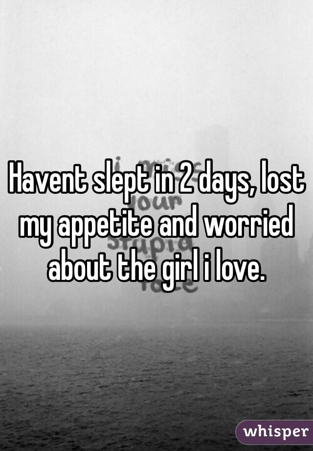 Havent slept in 2 days, lost my appetite and worried about the girl i love.