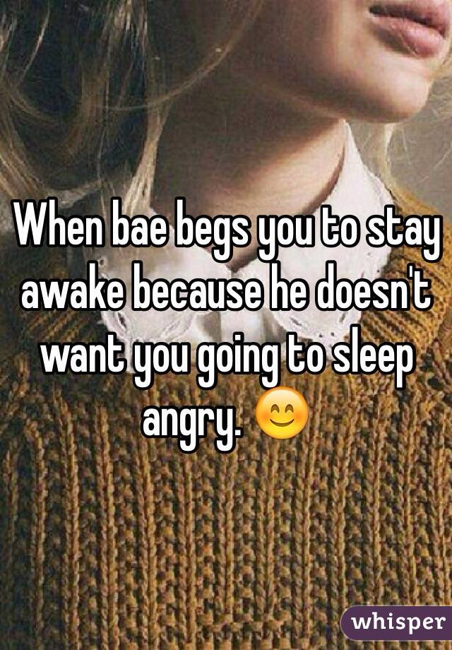 When bae begs you to stay awake because he doesn't want you going to sleep angry. 😊