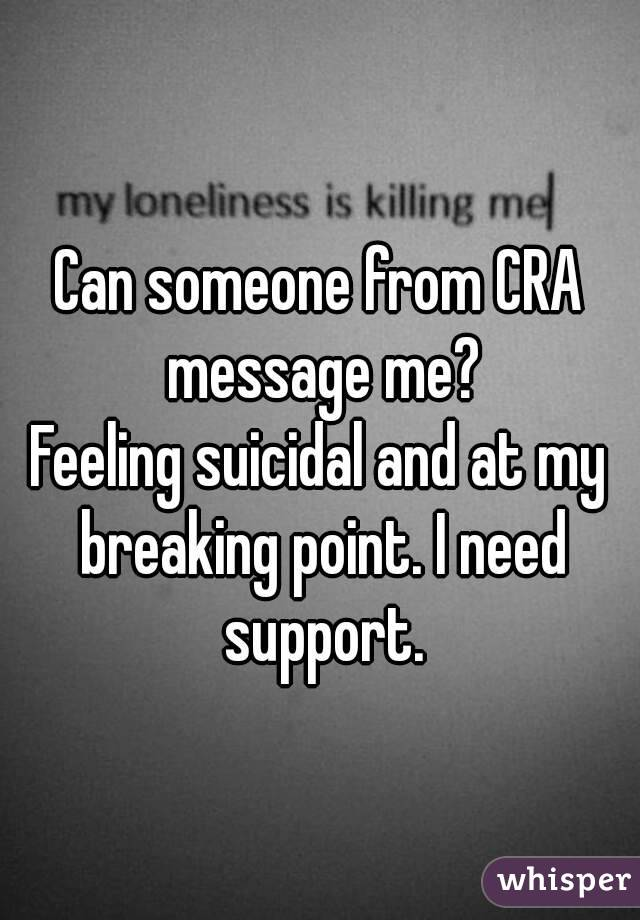 Can someone from CRA message me? Feeling suicidal and at my breaking point. I need support.