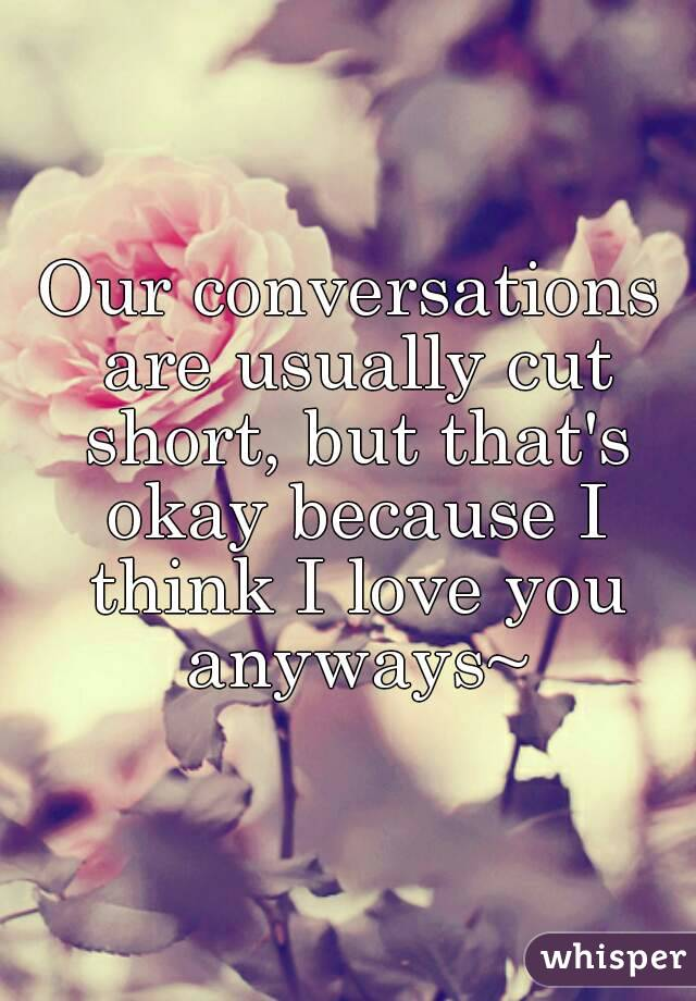 Our conversations are usually cut short, but that's okay because I think I love you anyways~