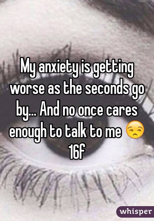 My anxiety is getting worse as the seconds go by... And no once cares enough to talk to me 😒 16f