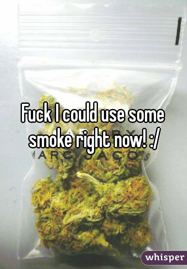 Fuck I could use some smoke right now! :/