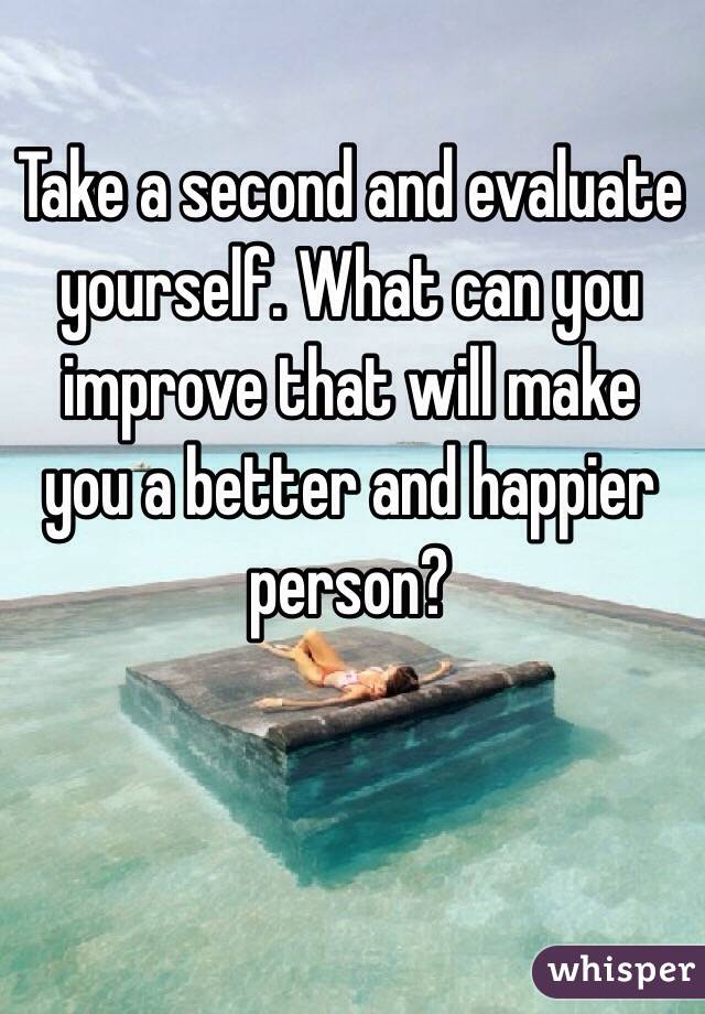 Take a second and evaluate yourself. What can you improve that will make you a better and happier person?
