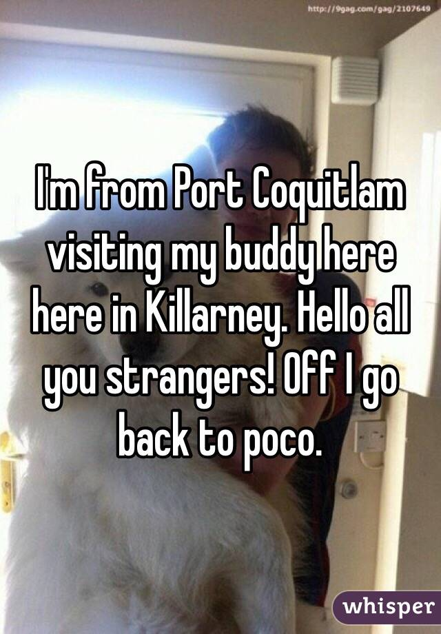 I'm from Port Coquitlam visiting my buddy here here in Killarney. Hello all you strangers! Off I go back to poco.