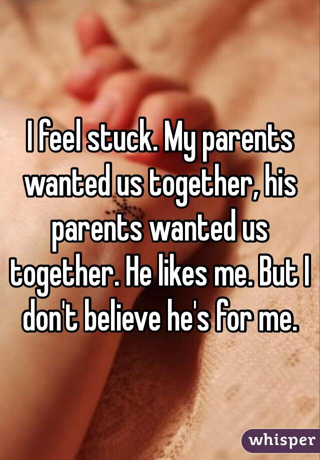 I feel stuck. My parents wanted us together, his parents wanted us together. He likes me. But I don't believe he's for me.