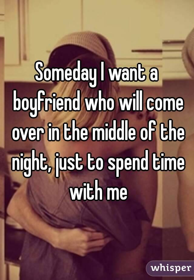 Someday I want a boyfriend who will come over in the middle of the night, just to spend time with me