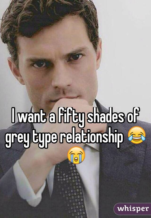 I want a fifty shades of grey type relationship 😂😭