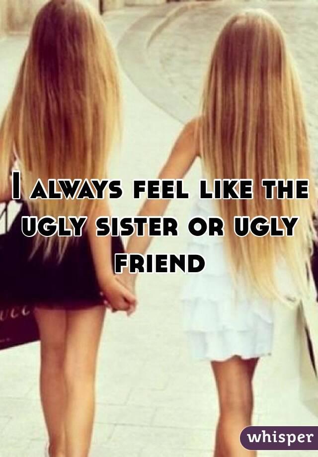 I always feel like the ugly sister or ugly friend
