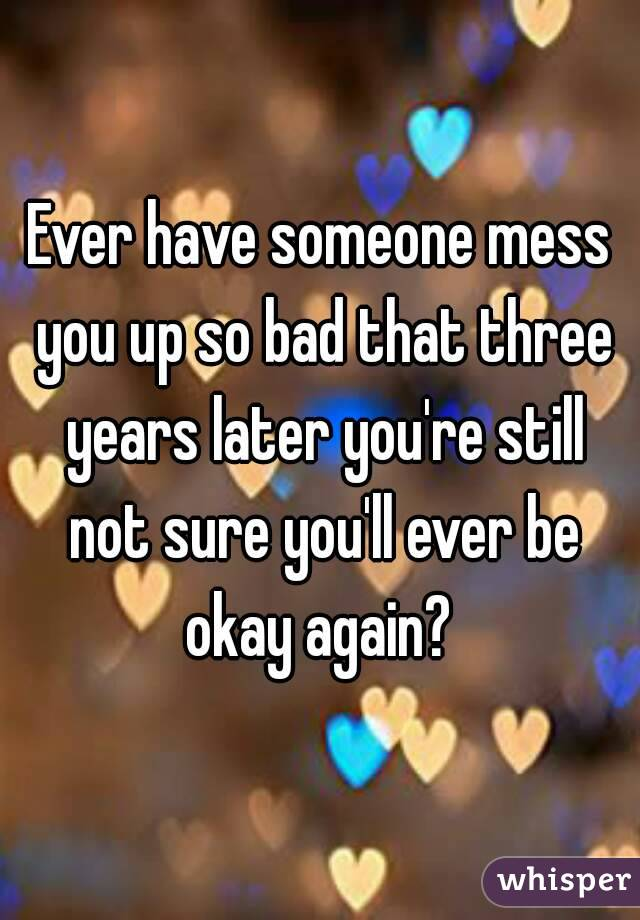 Ever have someone mess you up so bad that three years later you're still not sure you'll ever be okay again?