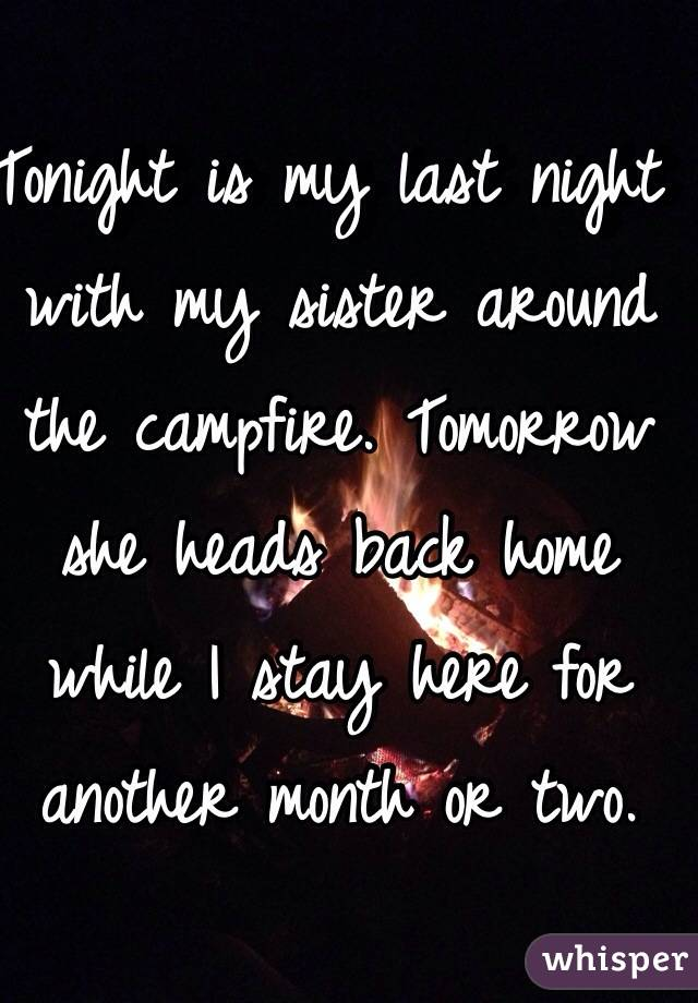 Tonight is my last night with my sister around the campfire. Tomorrow she heads back home while I stay here for another month or two.