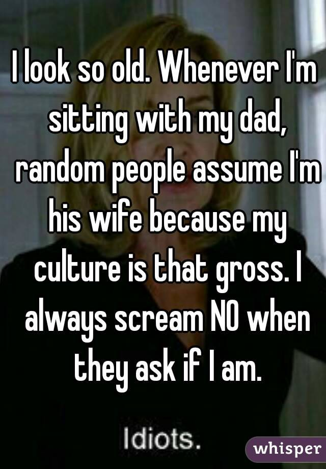 I look so old. Whenever I'm sitting with my dad, random people assume I'm his wife because my culture is that gross. I always scream NO when they ask if I am.