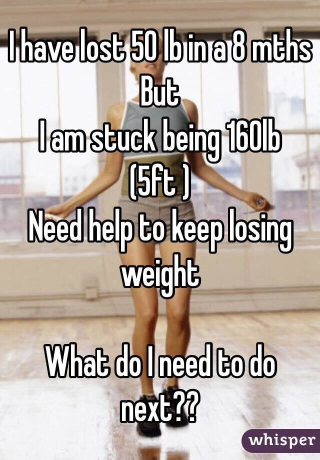 I have lost 50 lb in a 8 mths  But  I am stuck being 160lb (5ft )  Need help to keep losing weight   What do I need to do next??